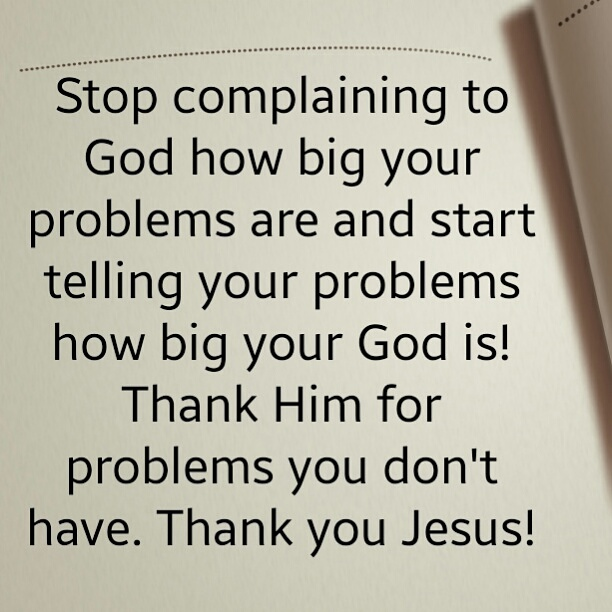 Dont Complain To God How Big Your Problems Are Start Telling Your